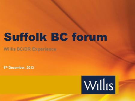 Suffolk BC forum Willis BC/DR Experience 6 th December, 2013.