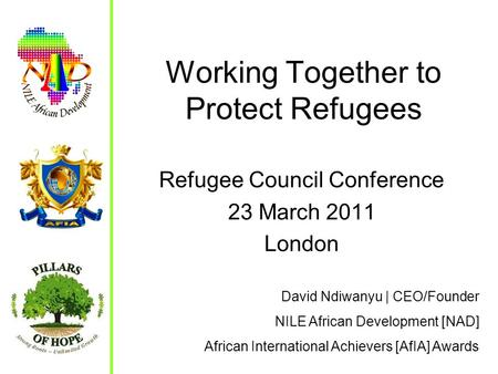 Working Together to Protect Refugees Refugee Council Conference 23 March 2011 London David Ndiwanyu | CEO/Founder NILE African Development [NAD] African.
