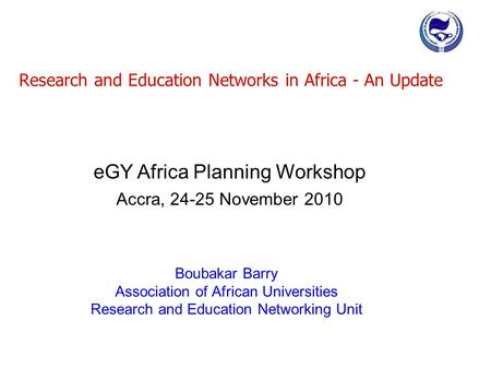 Research and Education Networks in Africa - An Update Boubakar Barry Association of African Universities Research and Education Networking Unit eGY Africa.