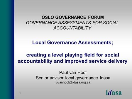 Idasa 1 Local Governance Assessments; creating a level playing field for social accountability and improved service delivery Paul van Hoof Senior advisor.