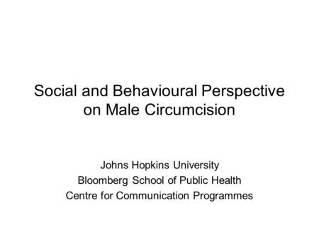 Social and Behavioural Perspective on Male Circumcision Johns Hopkins University Bloomberg School of Public Health Centre for Communication Programmes.