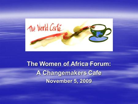 The Women of Africa Forum: A Changemakers Cafe November 5, 2009.