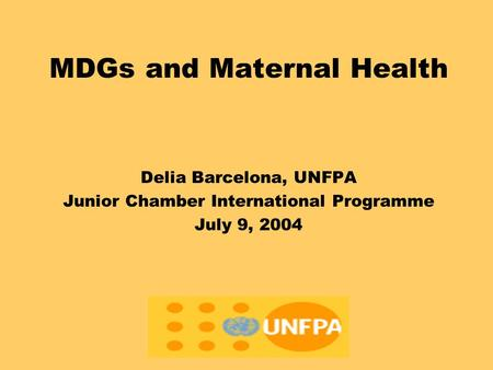 MDGs and Maternal Health Delia Barcelona, UNFPA Junior Chamber International Programme July 9, 2004.