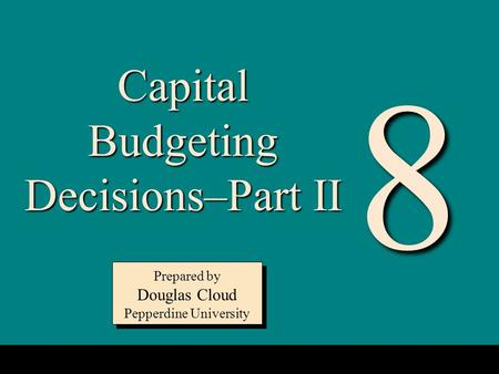 8-1 Capital Budgeting Decisions–Part II Prepared by Douglas Cloud Pepperdine University Prepared by Douglas Cloud Pepperdine University 8.