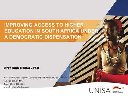 IMPROVING ACCESS TO HIGHER EDUCATION IN SOUTH AFRICA UNDER A DEMOCRATIC DISPENSATION Prof Isaac Ntshoe, PhD College of Human Sciences, University of South.