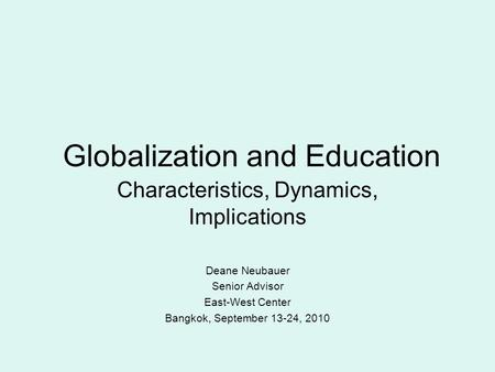Globalization and Education Characteristics, Dynamics, Implications Deane Neubauer Senior Advisor East-West Center Bangkok, September 13-24, 2010.