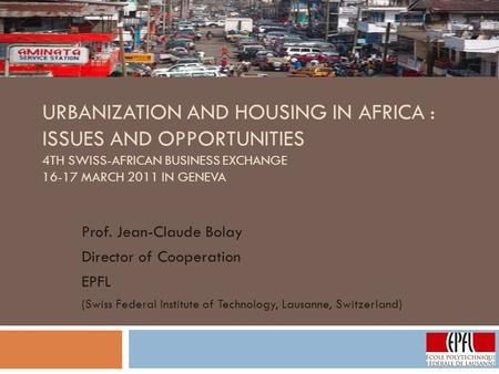 URBANIZATION AND HOUSING IN AFRICA : ISSUES AND OPPORTUNITIES 4TH SWISS-AFRICAN BUSINESS EXCHANGE 16-17 MARCH 2011 IN GENEVA Prof. Jean-Claude Bolay Director.