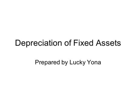 Depreciation of Fixed Assets Prepared by Lucky Yona.