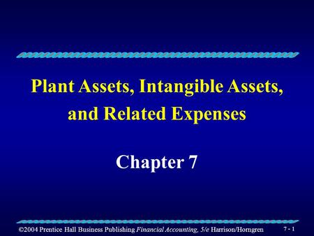 ©2004 Prentice Hall Business Publishing Financial Accounting, 5/e Harrison/Horngren 7 - 1 Plant Assets, Intangible Assets, and Related Expenses Chapter.