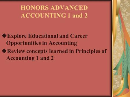 HONORS ADVANCED ACCOUNTING 1 and 2  Explore Educational and Career Opportunities in Accounting  Review concepts learned in Principles of Accounting 1.