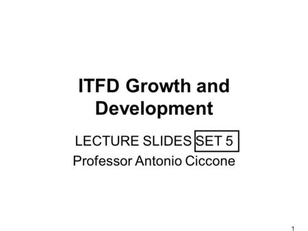 1 ITFD Growth and Development LECTURE SLIDES SET 5 Professor Antonio Ciccone.