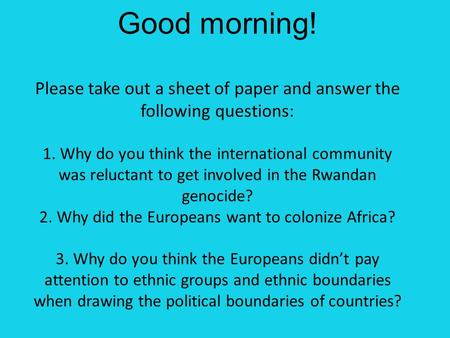Good morning! Please take out a sheet of paper and answer the following questions: 1. Why do you think the international community was reluctant to get.