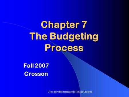 Use only with permission of Susan Crosson Chapter 7 The Budgeting Process Fall 2007 Crosson.