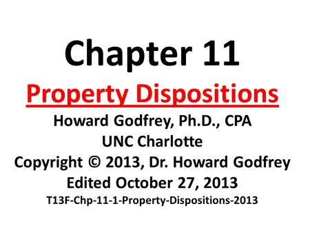 Chapter 11 Property Dispositions Howard Godfrey, Ph.D., CPA UNC Charlotte Copyright © 2013, Dr. Howard Godfrey Edited October 27, 2013 T13F-Chp-11-1-Property-Dispositions-2013.