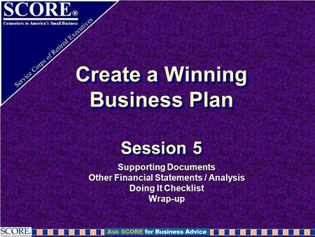 SCORE ® Counselors to America's Small Business Service Corps of Retired Executives Create a Winning Business Plan Session 5 Supporting Documents Other.