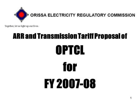 1 ARR and Transmission Tariff Proposal of OPTCL for FY 2007-08 Together, let us light up our lives. ORISSA ELECTRICITY REGULATORY COMMISSION.