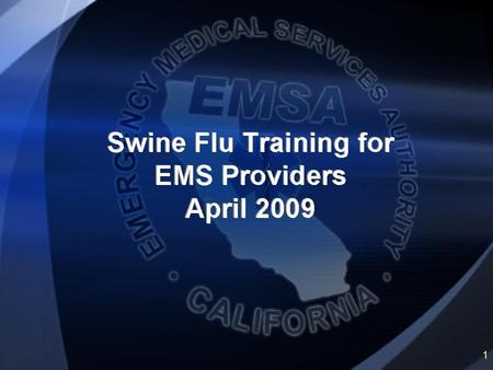 Objectives This program is designed to educate the EMS responder on the topic of Swine Flu. Upon completion of this program, the EMS responder shall have.