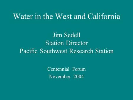 Water in the West and California Jim Sedell Station Director Pacific Southwest Research Station Centennial Forum November 2004.