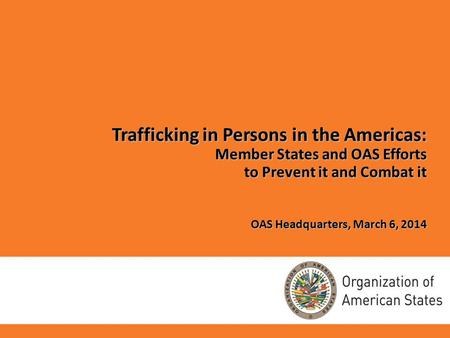 Trafficking in Persons in the Americas: Member States and OAS Efforts to Prevent it and Combat it OAS Headquarters, March 6, 2014.