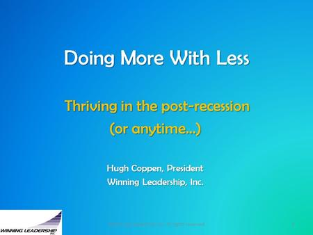 Doing More With Less Thriving in the post-recession Thriving in the post-recession (or anytime…) Hugh Coppen, President Winning Leadership, Inc. 1©Winning.