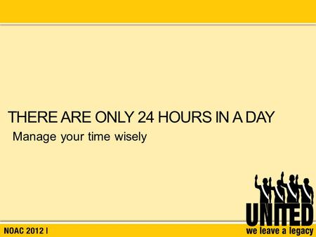 Manage your time wisely THERE ARE ONLY 24 HOURS IN A DAY.