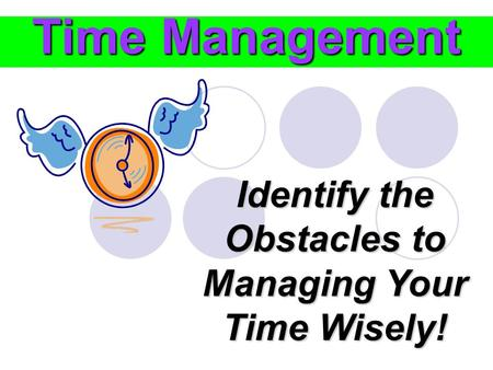 Time Management Identify the Obstacles to Managing Your Time Wisely!