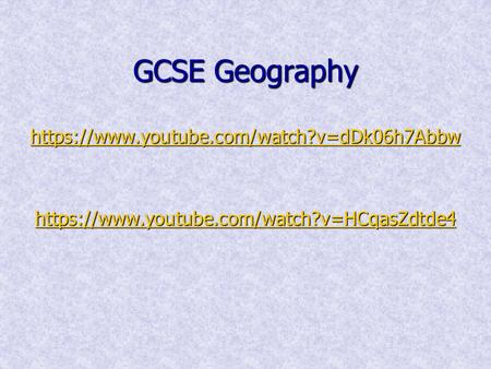 GCSE Geography https://www.youtube.com/watch?v=dDk06h7Abbw https://www.youtube.com/watch?v=HCqasZdtde4 https://www.youtube.com/watch?v=dDk06h7Abbw https://www.youtube.com/watch?v=HCqasZdtde4.