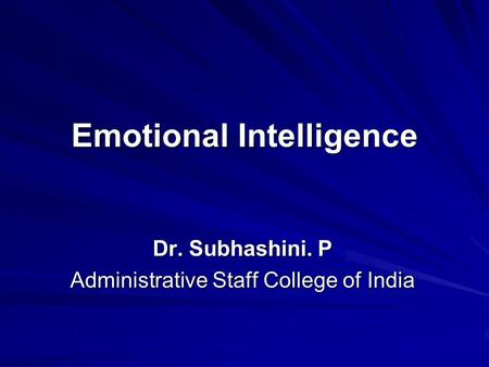 Emotional Intelligence Dr. Subhashini. P Administrative Staff College of India.