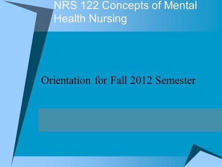 NRS 122 Concepts of Mental Health Nursing Orientation for Fall 2012 Semester.