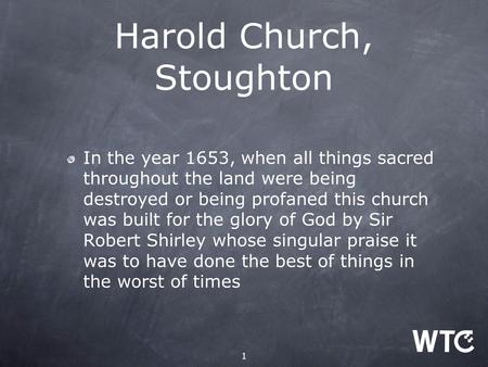 1 Harold Church, Stoughton In the year 1653, when all things sacred throughout the land were being destroyed or being profaned this church was built for.