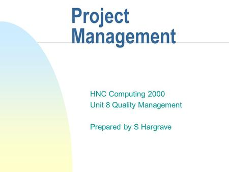 Project Management HNC Computing 2000 Unit 8 Quality Management Prepared by S Hargrave.