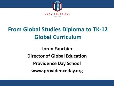 From Global Studies Diploma to TK-12 Global Curriculum Loren Fauchier Director of Global Education Providence Day School www.providenceday.org.
