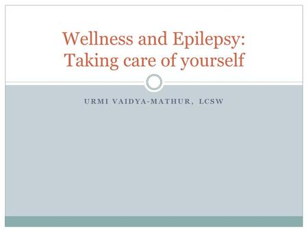 URMI VAIDYA-MATHUR, LCSW Wellness and Epilepsy: Taking care of yourself.