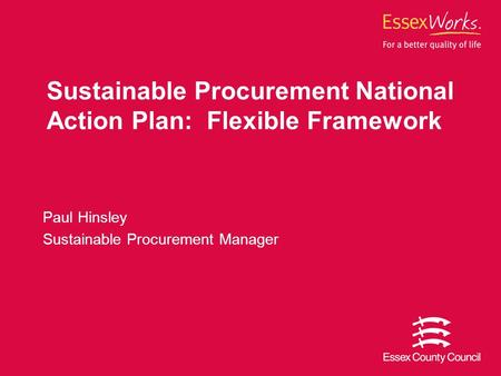 Sustainable Procurement National Action Plan: Flexible Framework Paul Hinsley Sustainable Procurement Manager.