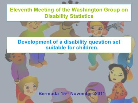 Eleventh Meeting of the Washington Group on Disability Statistics Development of a disability question set suitable for children. Bermuda 15 th November.