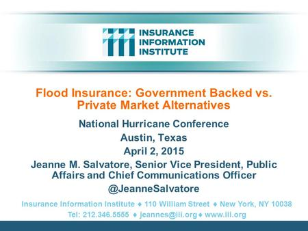 Flood Insurance: Government Backed vs. Private Market Alternatives National Hurricane Conference Austin, Texas April 2, 2015 Jeanne M. Salvatore, Senior.