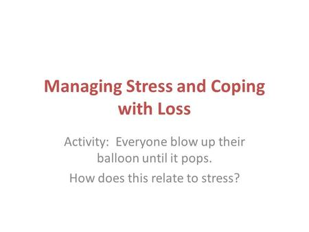 Managing Stress and Coping with Loss Activity: Everyone blow up their balloon until it pops. How does this relate to stress?