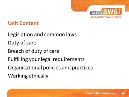 Unit Content Legislation and common laws Duty of care Breach of duty of care Fulfilling your legal requirements Organisational policies and practices Working.