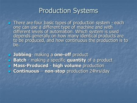 Production Systems There are four basic types of production system - each one can use a different type of machine and with different levels of automation.