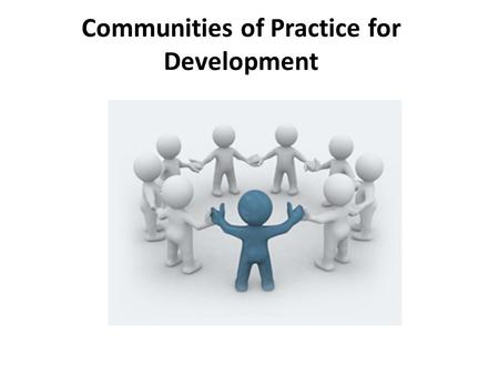 "Communities of Practice for Development. Communities of Practice ""Communities of practice are groups of people who share a concern or a passion for something."