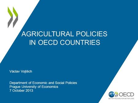 AGRICULTURAL POLICIES IN OECD COUNTRIES Václav Vojtĕch Department of Economic and Social Policies Prague University of Economics 7 October 2013.