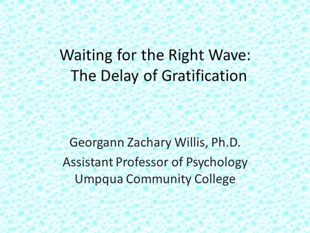 Waiting for the Right Wave: The Delay of Gratification Georgann Zachary Willis, Ph.D. Assistant Professor of Psychology Umpqua Community College.