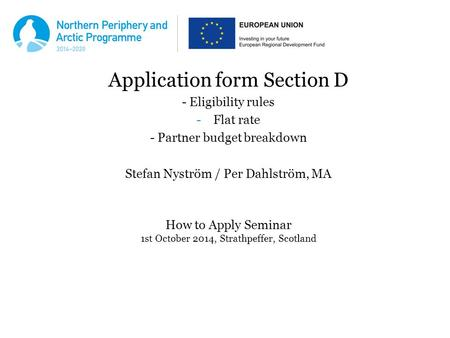 Application form Section D - Eligibility rules -Flat rate - Partner budget breakdown Stefan Nyström / Per Dahlström, MA How to Apply Seminar 1st October.