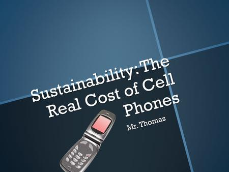 Sustainability: The Real Cost of Cell Phones Sustainability: The Real Cost of Cell Phones Mr. Thomas.