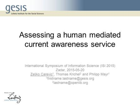 Assessing a human mediated current awareness service International Symposium of Information Science (ISI 2015) Zadar, 2015-05-20 Zeljko Carevic 1, Thomas.