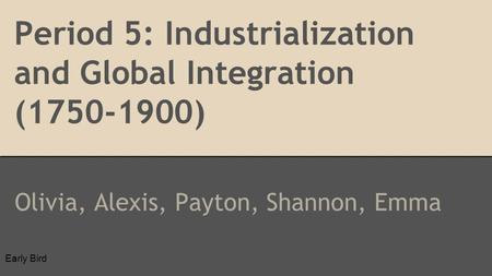 Period 5: Industrialization and Global Integration (1750-1900) Olivia, Alexis, Payton, Shannon, Emma Early Bird.
