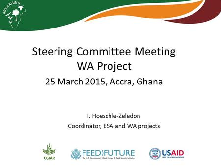 Steering Committee Meeting WA Project 25 March 2015, Accra, Ghana I. Hoeschle-Zeledon Coordinator, ESA and WA projects.