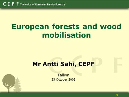 1 European forests and wood mobilisation Mr Antti Sahi, CEPF Tallinn 23 October 2008.