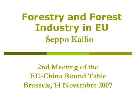 2nd Meeting of the EU-China Round Table Brussels, 14 November 2007 Seppo Kallio Forestry and Forest Industry in EU.