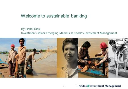 Welcome to sustainable banking By Lionel Dieu Investment Officer Emerging Markets at Triodos Investment Management 0.